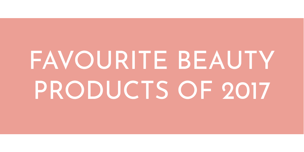 My Favourite Beauty Products Of 2017